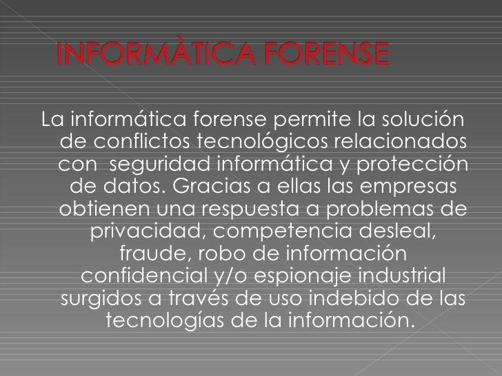 <ul><li>La informática forense permite la solución de conflictos tecnológicos relacionados con  seguridad informática y pr...