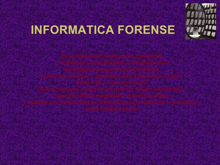 INFORMATICA FORENSE Es la aplicación de técnicas científicas  y analíticas especializadas a infraestructura tecnológica qu...