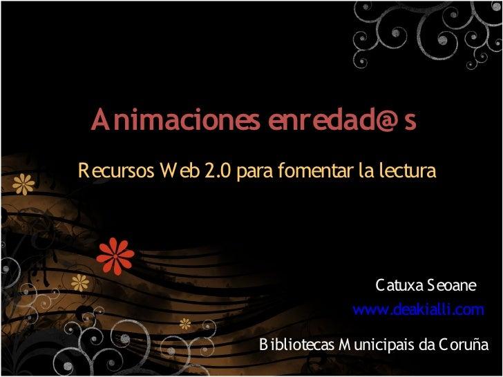 Animaciones enredad@ s Recursos Web 2.0 para fomentar la lectura                                        Catuxa Seoane     ...