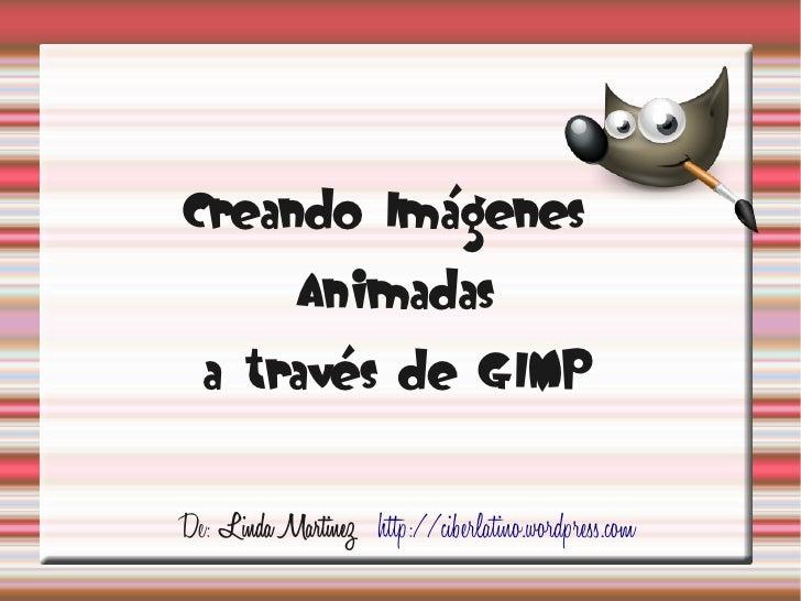 Creando Imágenes             Animadas  a través de GIMPDe: Linda Martinez http://ciberlatino.wordpress.com