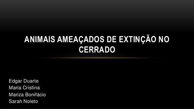 ANIMAIS AMEAÇADOS DE EXTINÇÃO NO                  CERRADOEdgar DuarteMaria CristinaMariza BonifácioSarah Noleto