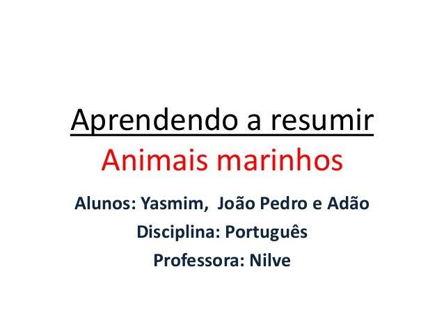 Aprendendo a resumirAnimais marinhosAlunos: Yasmim, João Pedro e AdãoDisciplina: PortuguêsProfessora: Nilve