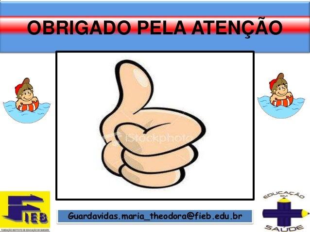OBRIGADO PELA ATENÇÃO   Guardavidas.maria_theodora@fieb.edu.br