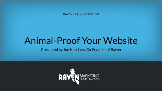 RAVEN TRAINING SESSION  Animal-Proof Your Website Presented by Jon Henshaw, Co-Founder of Raven
