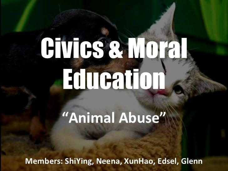 """Civics & Moral Education """" Animal Abuse"""" Members: ShiYing, Neena, XunHao, Edsel, Glenn"""