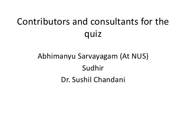 Contributors and consultants for the quiz Abhimanyu Sarvayagam (At NUS) Sudhir Dr. Sushil Chandani