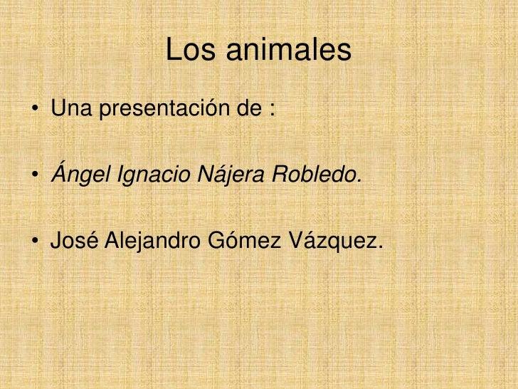Los animales<br />Una presentación de :<br />Ángel Ignacio Nájera Robledo.<br />José Alejandro Gómez Vázquez. <br />