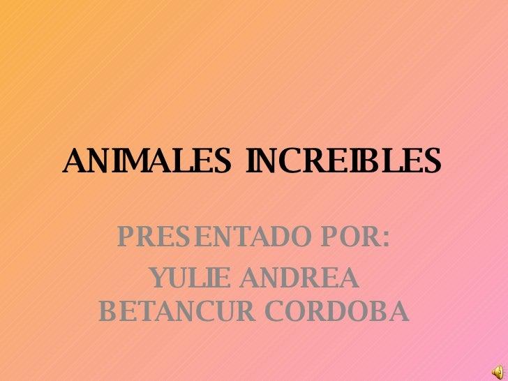 ANIMALES INCREIBLES PRESENTADO POR: YULIE ANDREA BETANCUR CORDOBA