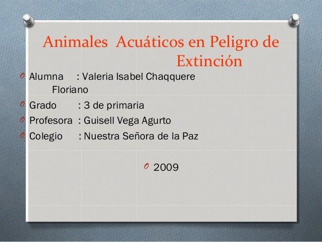 Animales Acuáticos en Peligro de Extinción O Alumna : Valeria Isabel Chaqquere Floriano O Grado : 3 de primaria O Profesor...