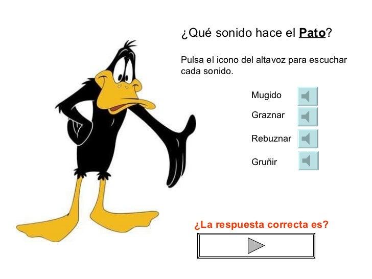 ¿Qué sonido hace el  Pato ? Mugido Graznar Rebuznar Gruñir Pulsa el icono del altavoz para escuchar cada sonido. ¿La respu...