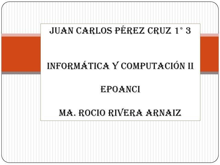 Juan Carlos Pérez Cruz 1° 3Informática y computación ii          Epoanci  Ma. Rocio Rivera Arnaiz
