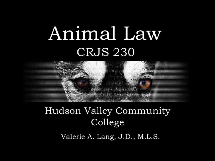 Animal Law       CRJS 230Hudson Valley Community        College   Valerie A. Lang, J.D., M.L.S.