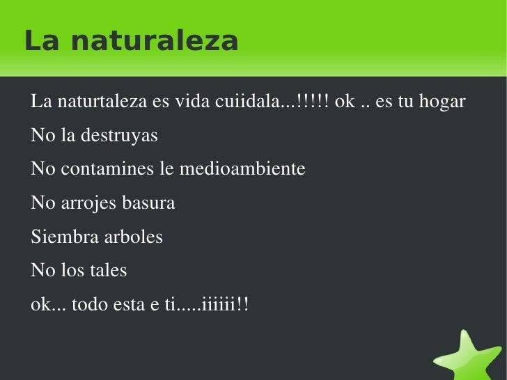 La naturaleza    Lanaturtalezaesvidacuiidala...!!!!!ok..estuhogar    Noladestruyas    Nocontamineslemedioa...