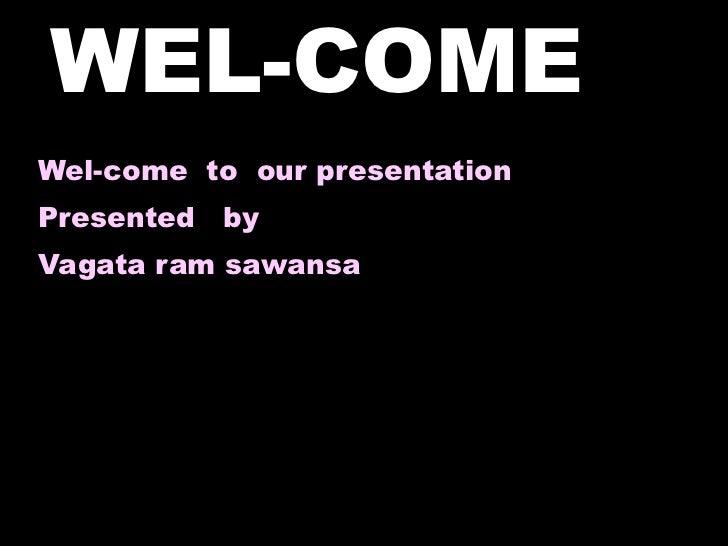 WEL-COME  <ul><li>Wel-come  to  our presentation </li></ul><ul><li>Presented  by  </li></ul><ul><li>Vagata ram sawansa </l...