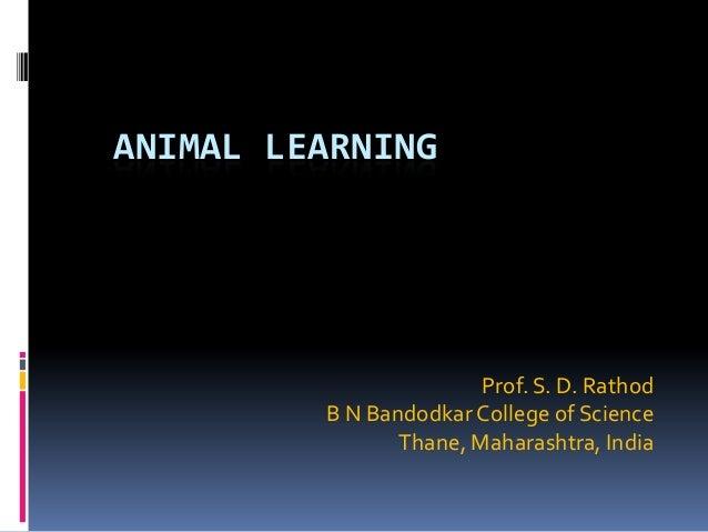 ANIMAL LEARNING                        Prof. S. D. Rathod         B N Bandodkar College of Science                Thane, M...