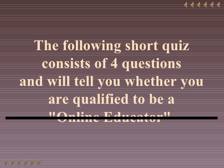 "The following short quiz consists of 4 questions and will tell you whether you are qualified to be a ""Online Educator..."