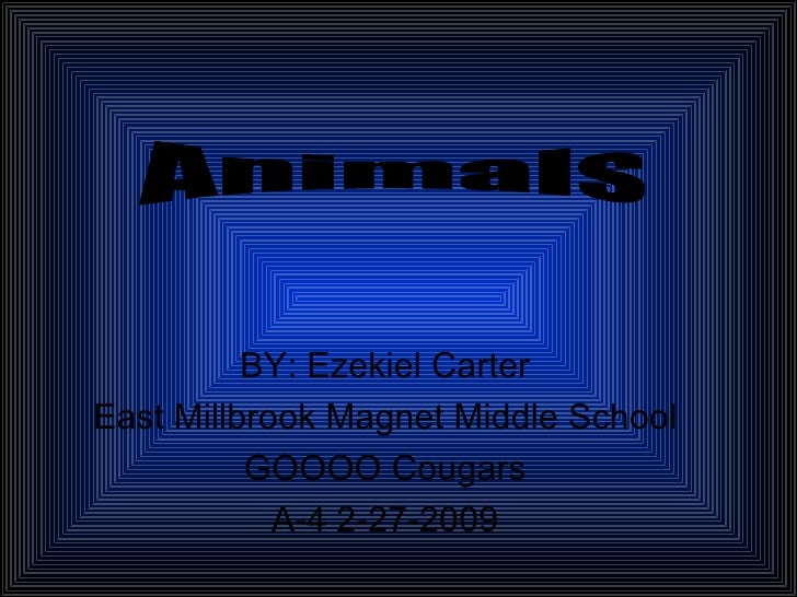 BY: Ezekiel Carter East Millbrook Magnet Middle School GOOOO Cougars A-4 2-27-2009 Animals