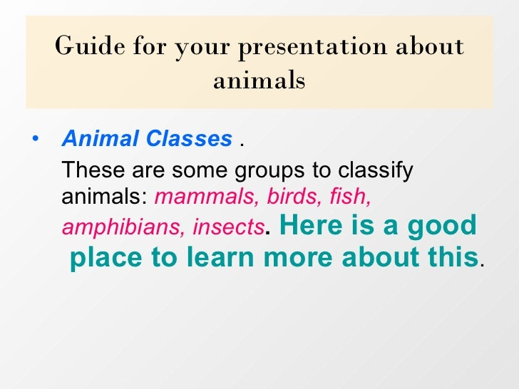 Guide for your presentation about animals <ul><li>Animal Classes .  </li></ul><ul><li>These are some groups to classify a...