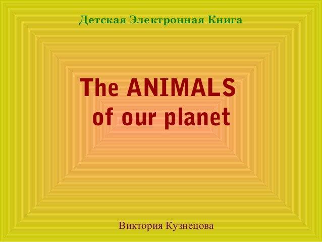 Детская Электронная КнигаThe ANIMALS of our planet      Виктория Кузнецова