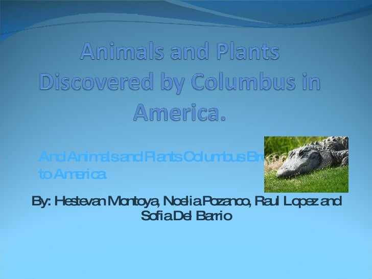 By: Hestevan Montoya, Noelia Pozanco, Raul Lopez and Sofia Del Barrio And Animals and Plants Columbus Brought to America.