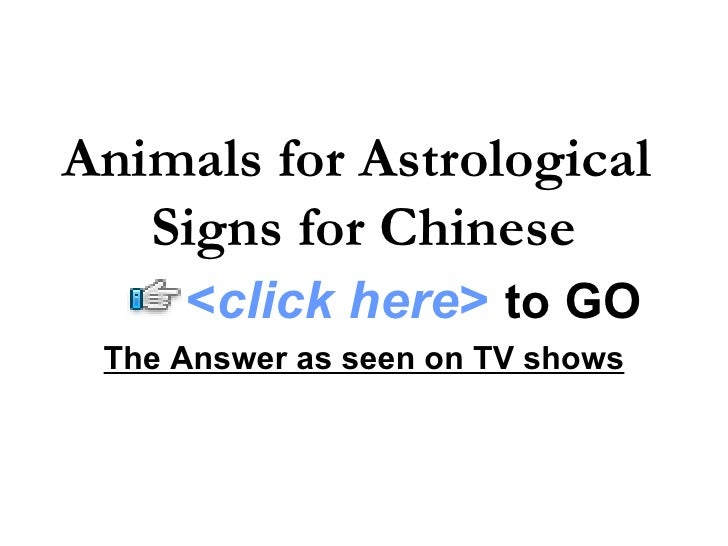 Animals for Astrological  Signs for Chinese The Answer as seen on TV shows < click here >   to   GO
