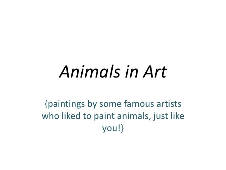 Animals in Art{paintings by some famous artistswho liked to paint animals, just like               you!}