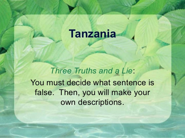 Tanzania     Three Truths and a Lie:You must decide what sentence is false. Then, you will make your        own descriptio...