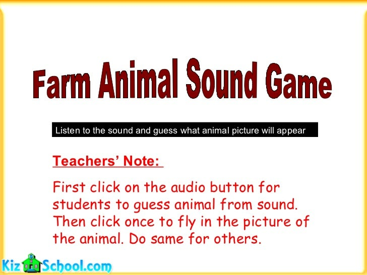Farm Animal Sound Game Listen to the sound and guess what animal picture will appear Teachers' Note:  First click on the a...