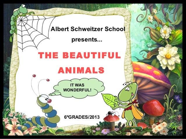 Albert Schweitzer School presents... THE BEAUTIFUL ANIMALS 6ºGRADES/2013 IT WAS WONDERFUL!