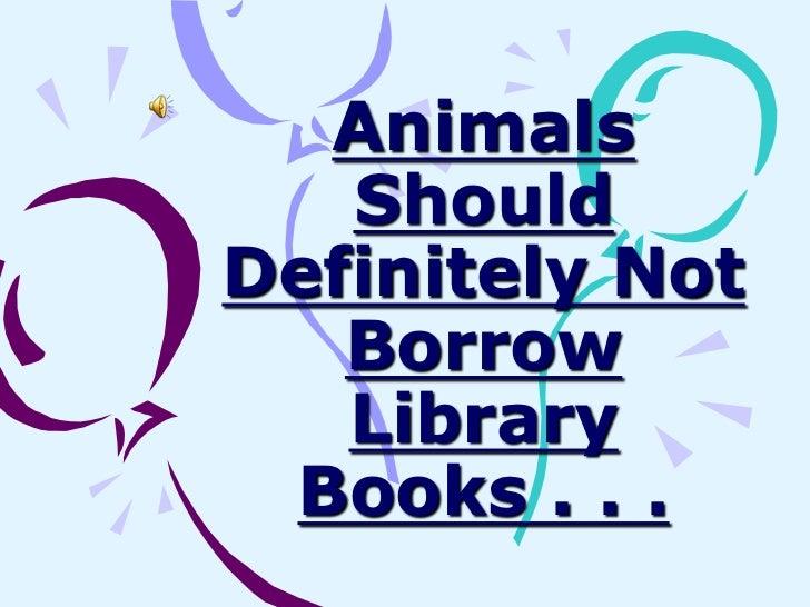 Animals   ShouldDefinitely Not   Borrow   Library Books . . .