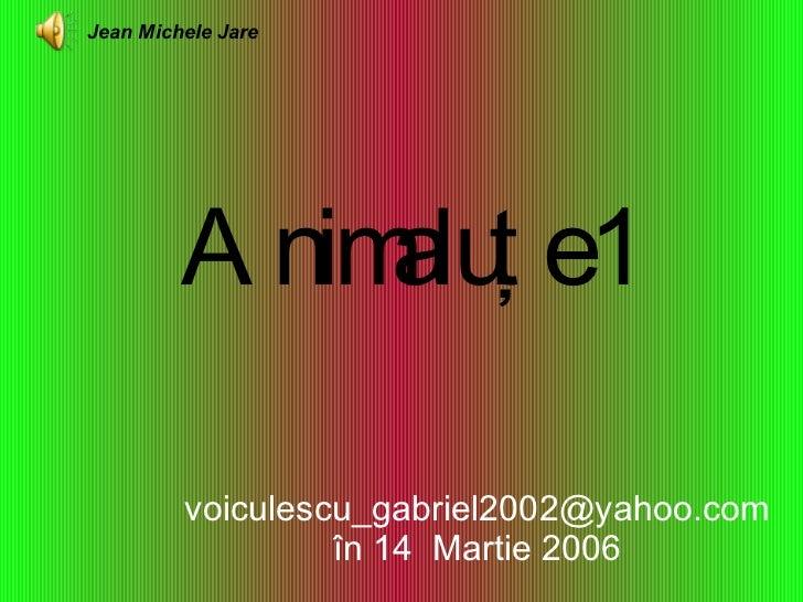 Animalu ţ e  1 [email_address] în 14  Martie 2006 Jean Michele Jare