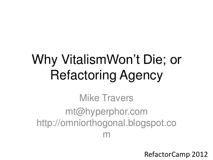 Why VitalismWon't Die; or  Refactoring Agency          Mike Travers        mt@hyperphor.comhttp://omniorthogonal.blogspot....