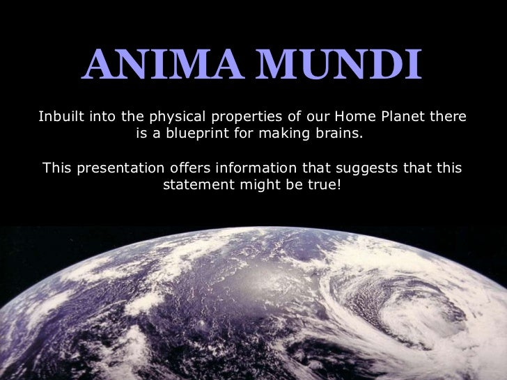 ANIMA MUNDI Inbuilt into the physical properties of our Home Planet there is a blueprint for making brains.  This presenta...