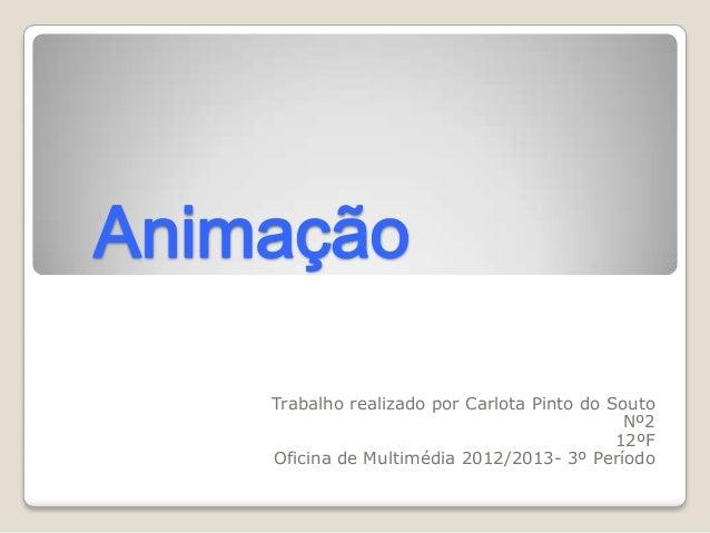 AnimaçãoTrabalho realizado por Carlota Pinto do SoutoNº212ºFOficina de Multimédia 2012/2013- 3º Período