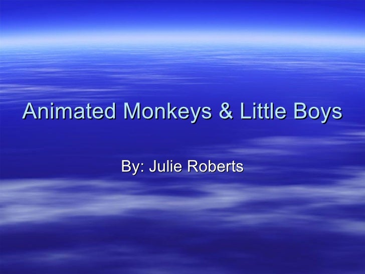 Animated Monkeys & Little Boys By: Julie Roberts