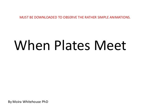 MUST BE DOWNLOADED TO OBSERVE THE RATHER SIMPLE ANIMATIONS.   When Plates MeetBy Moira Whitehouse PhD