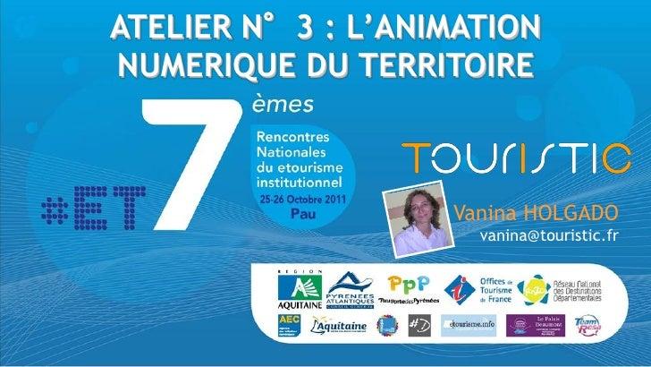 ATELIER N°3 : L'ANIMATIONNUMERIQUE DU TERRITOIRE                   Vanina HOLGADO                     vanina@touristic.fr