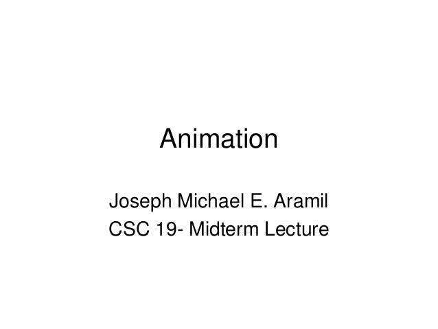 Animation Joseph Michael E. Aramil CSC 19- Midterm Lecture