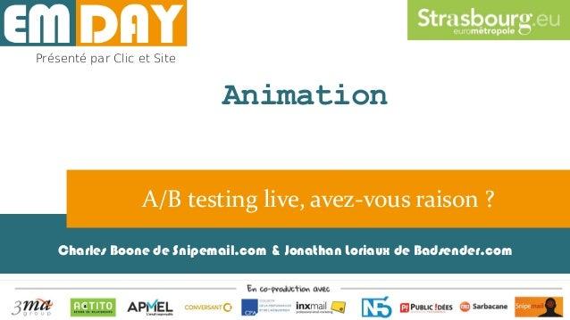 Charles Boone de Snipemail.com & Jonathan Loriaux de Badsender.com A/B testing live, avez-vous raison ? Présenté par Clic ...