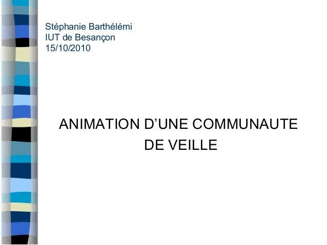 Stéphanie Barthélémi IUT de Besançon 15/10/2010 ANIMATION D'UNE COMMUNAUTE DE VEILLE