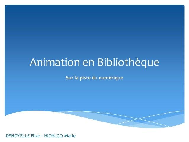 Animation en Bibliothèque Sur la piste du numérique  DENOYELLE Elise – HIDALGO Marie