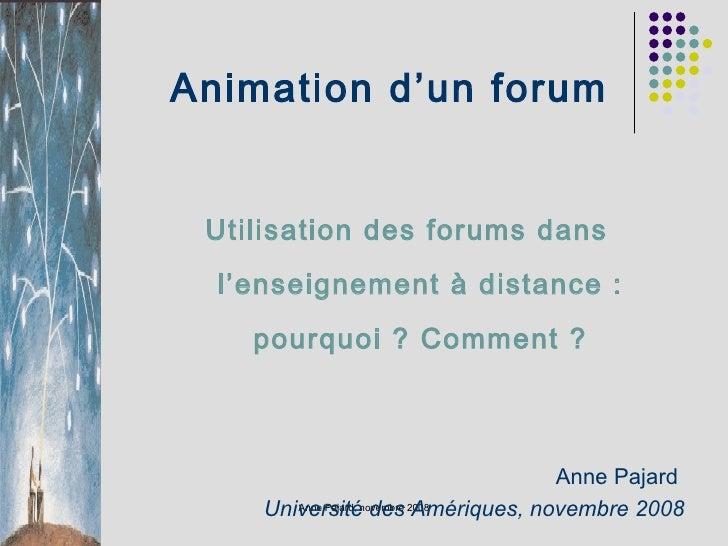 Animation d'un forum <ul><ul><li>Utilisation des forums dans l'enseignement à distance : pourquoi ? Comment ? </li></ul></...