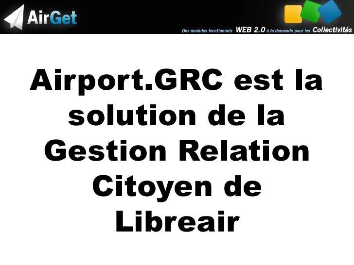 Airport.GRC est la solution de la Gestion Relation Citoyen de Libreair<br />