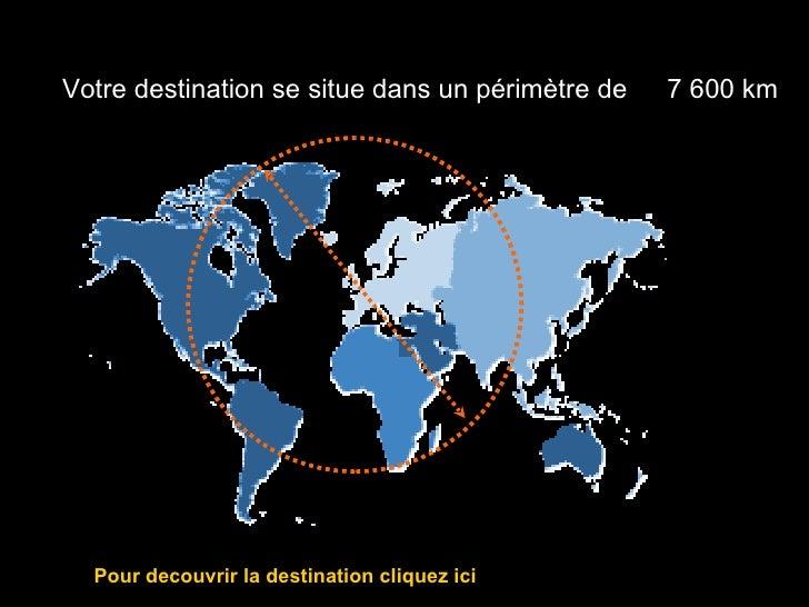 Votre destination se situe dans un périmètre de   7 600 km            Après 20 mois, devinez où se              trouve la ...