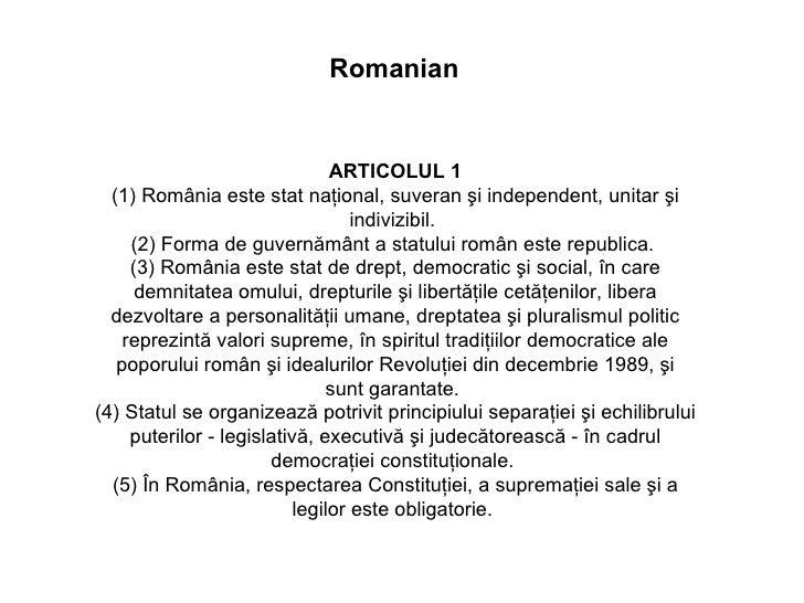ARTICOLUL 1 (1) România este stat naţional, suveran şi independent, unitar şi indivizibil.  (2) Forma de guvernământ a sta...