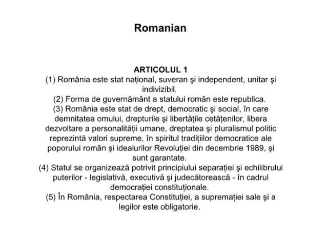 Romanian  ARTICOLUL 1 (1) Romania este stat national,  suveran si independent,  unitar si indivizibil.  (2) Forma de guver...