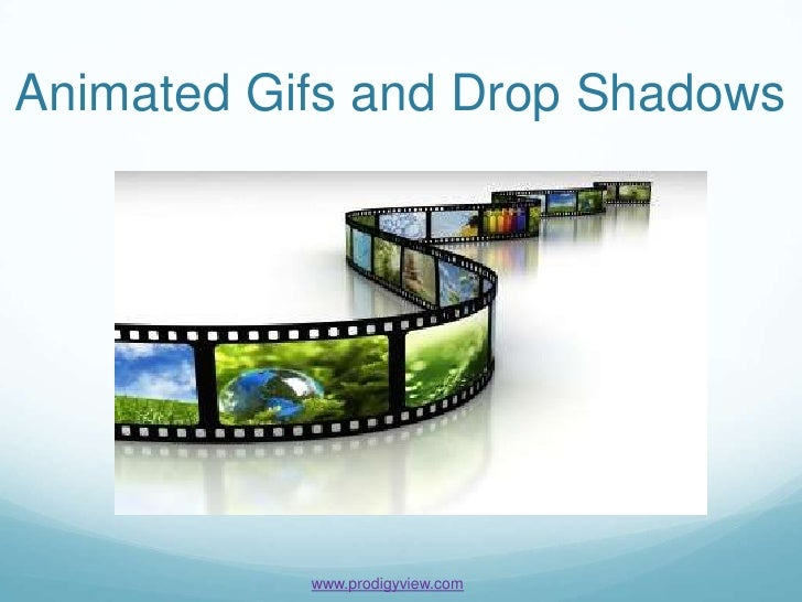 Animated Gifs and Drop Shadows           www.prodigyview.com