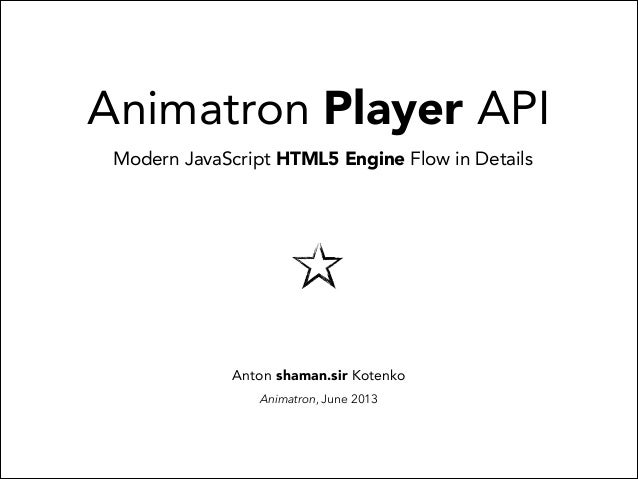 Animatron Player API Modern JavaScript HTML5 Engine Flow in Details  Anton shaman.sir Kotenko Animatron, June 2013