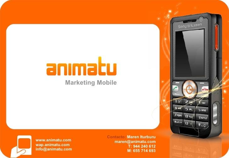 Marketing Mobile www.animatu.com wap.animatu.com [email_address] Contacto:  Maren Iturburu [email_address] T: 944 240 612 ...