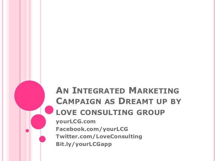 An Integrated Marketing Campaign as Dreamt up by love consulting group<br />yourLCG.com<br />Facebook.com/yourLCG<br />Twi...